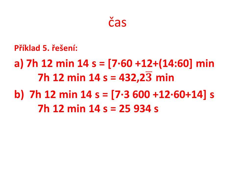 čas Příklad 5. řešení: a) 7h 12 min 14 s = [7·60 +12+(14:60] min 7h 12 min 14 s = 432,2 𝟑 min.